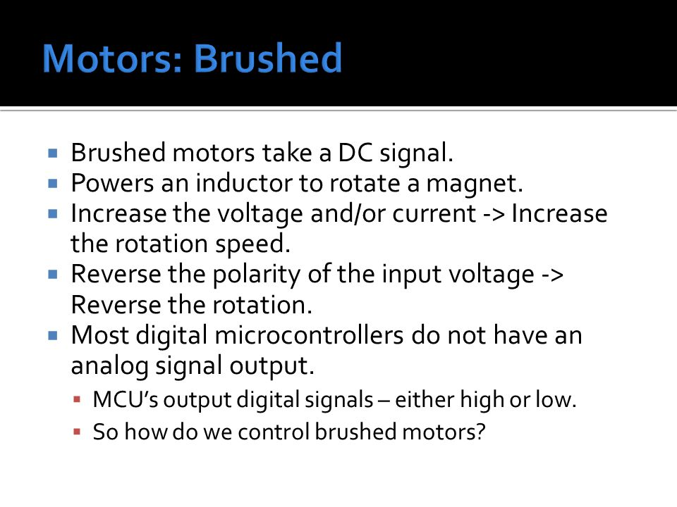  Brushed motors take a DC signal.  Powers an inductor to rotate a magnet.  Increase the voltage and/or current -> Increase the rotation speed.  Re