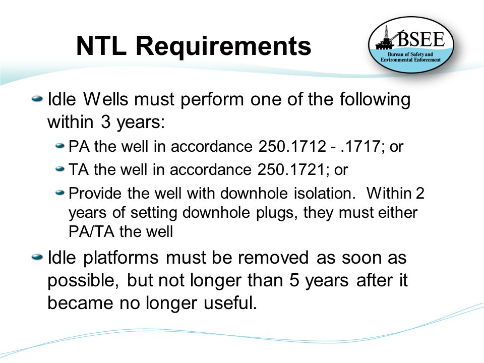 Stats BSEE is tracking companies' compliance with their submitted idle iron abandonment plans Inventory of idle iron at time of NTL 3,233 total idle wells 617 total idle platforms Current Inventory of idle iron (as of 2/9/2015) 1,010 total idle wells (261 Newly idle since NTL) 270 total idle platforms (82 Newly idle since NTL)
