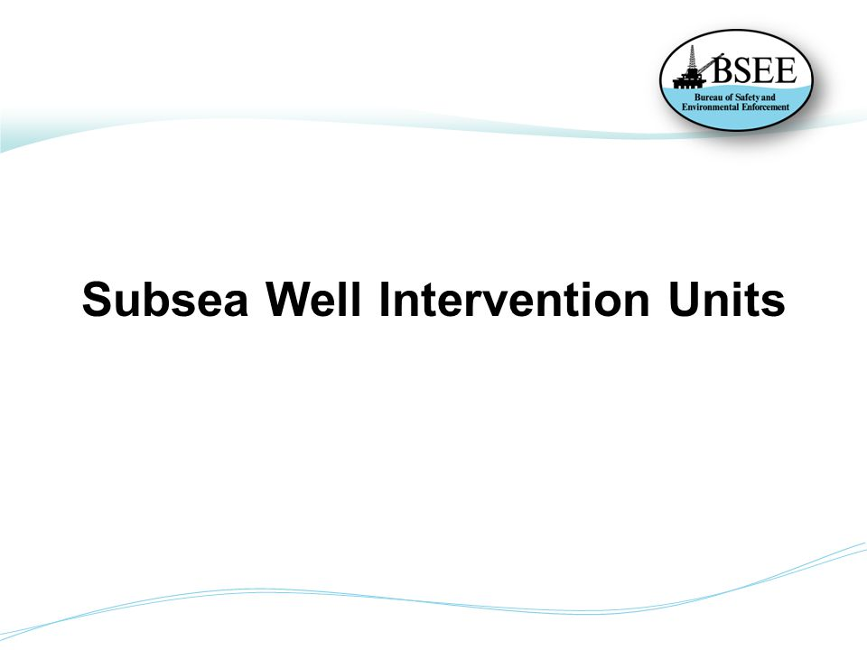Subsea Well Intervention Well Intervention Units – any non-rig BOP subsea operation that uses riser or riserless technology to conduct well work.