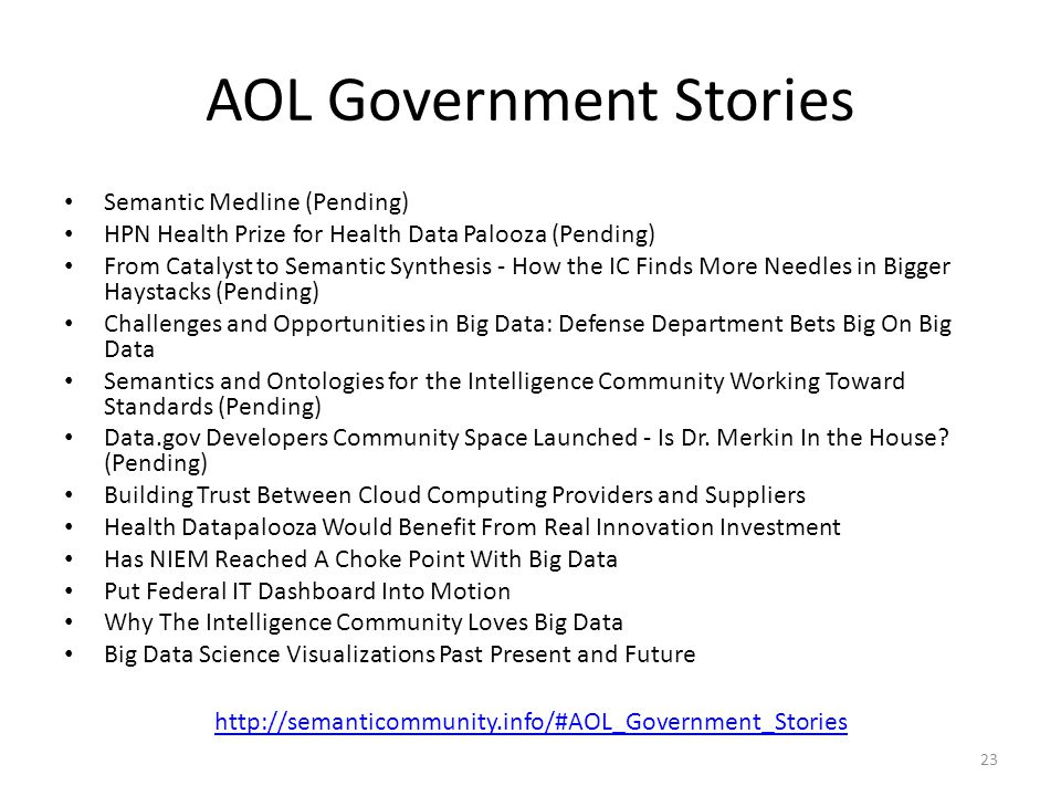 AOL Government Stories Semantic Medline (Pending) HPN Health Prize for Health Data Palooza (Pending) From Catalyst to Semantic Synthesis - How the IC Finds More Needles in Bigger Haystacks (Pending) Challenges and Opportunities in Big Data: Defense Department Bets Big On Big Data Semantics and Ontologies for the Intelligence Community Working Toward Standards (Pending) Data.gov Developers Community Space Launched - Is Dr.