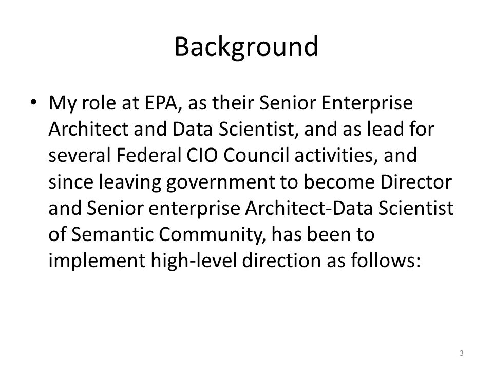 Background My role at EPA, as their Senior Enterprise Architect and Data Scientist, and as lead for several Federal CIO Council activities, and since leaving government to become Director and Senior enterprise Architect-Data Scientist of Semantic Community, has been to implement high-level direction as follows: 3