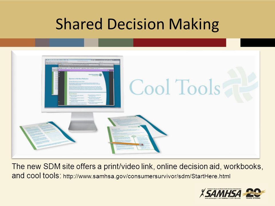Shared Decision Making The new SDM site offers a print/video link, online decision aid, workbooks, and cool tools: http://www.samhsa.gov/consumersurvivor/sdm/StartHere.html