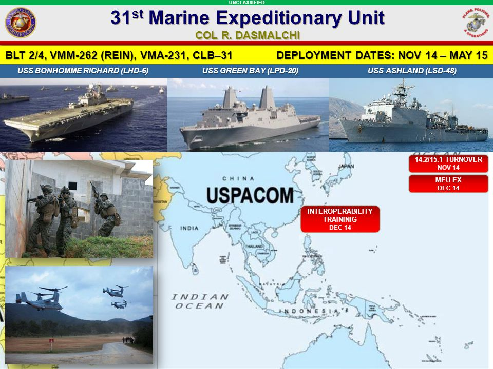 UNCLASSIFIED BLT 2/4, VMM-262 (REIN), VMA-231, CLB–31 DEPLOYMENT DATES: NOV 14 – MAY 15 USS BONHOMME RICHARD (LHD-6) USS GREEN BAY (LPD-20) USS ASHLAND (LSD-48) USS BONHOMME RICHARD (LHD-6) USS GREEN BAY (LPD-20) USS ASHLAND (LSD-48) 14.2/15.1 TURNOVER NOV 14 31 st Marine Expeditionary Unit COL R.