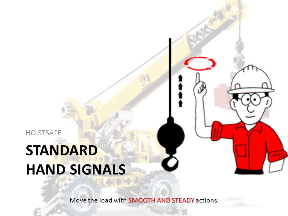 Safe Hoist and Crane Operations Smooth, steady application of lifting force – Allows hoist and rigging to adjust to change – Minimizes spin – Reduces wear on wire and synthetic rope NO shock loading – Especially with wire rope slings SMOOTH AND STEADY Move the load with SMOOTH AND STEADY actions.