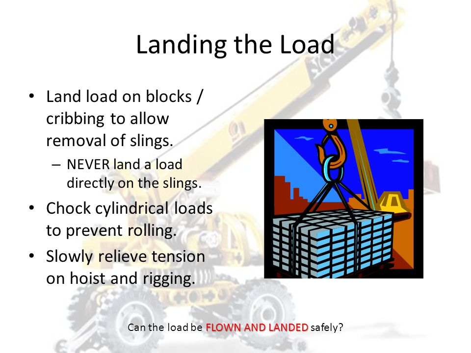 Landing the Load Plan where the load will be landed before lifting. – Consider the weight, type, and shape of load. Land the load on a firm, flat surf