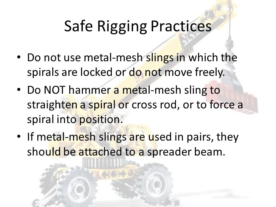 Safe Rigging Practices Slings should be stored in an assigned area. – The storage should be such that the slings will not be subject to kinking or oth