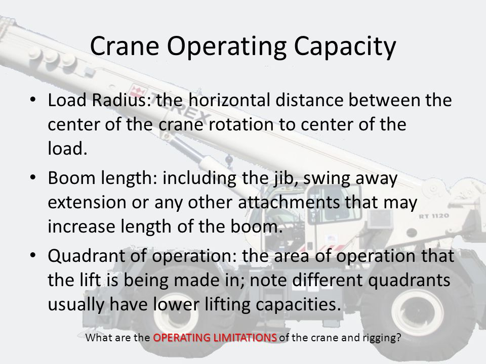 Crane Operating Capacity OPERATING LIMITATIONS What are the OPERATING LIMITATIONS of the crane and rigging? Manufacturer's operating notes supplied wi