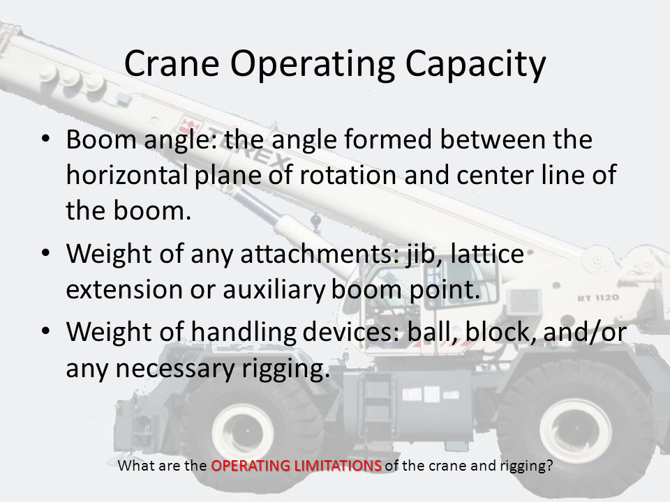 Crane Operating Capacity OPERATING LIMITATIONS What are the OPERATING LIMITATIONS of the crane and rigging? Load Radius: the horizontal distance betwe
