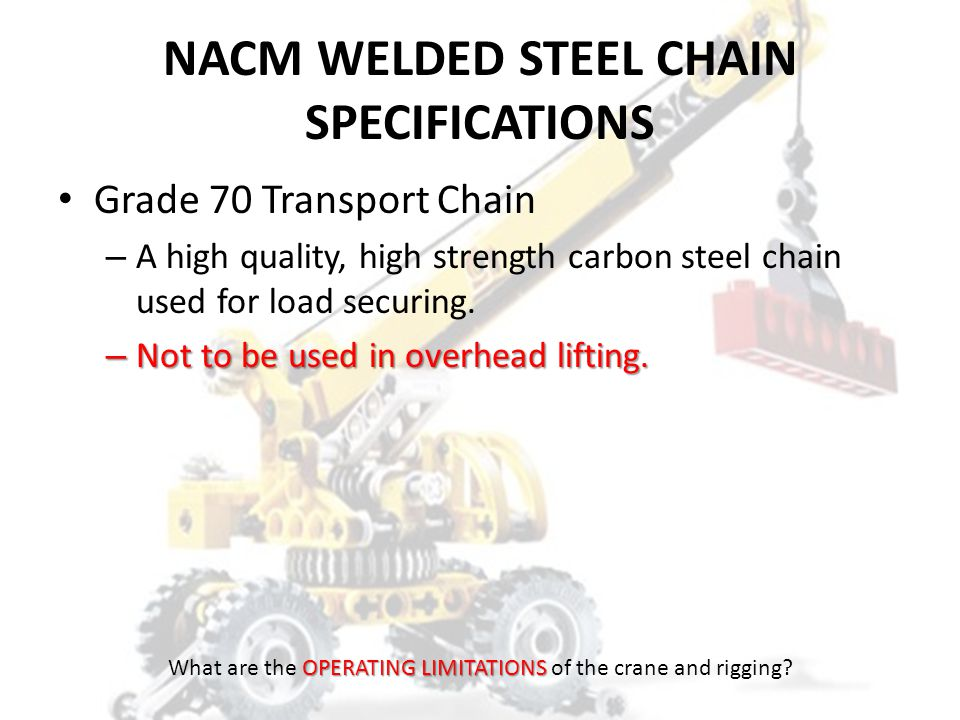 NACM WELDED STEEL CHAIN SPECIFICATIONS Grade 43 High Test Chain – A carbon steel chain widely used in industry, construction, agricultural and lumbering operations.