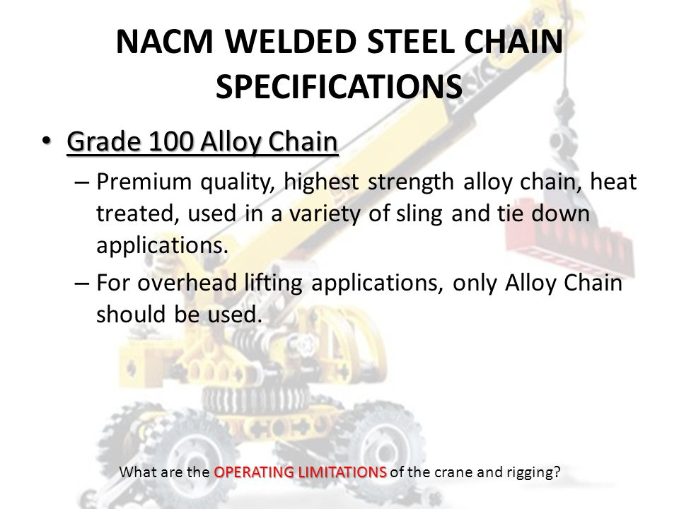 NACM WELDED STEEL CHAIN SPECIFICATIONS Grade 80 Alloy Chain Grade 80 Alloy Chain – Premium quality, high strength alloy chain, heat treated, used in a