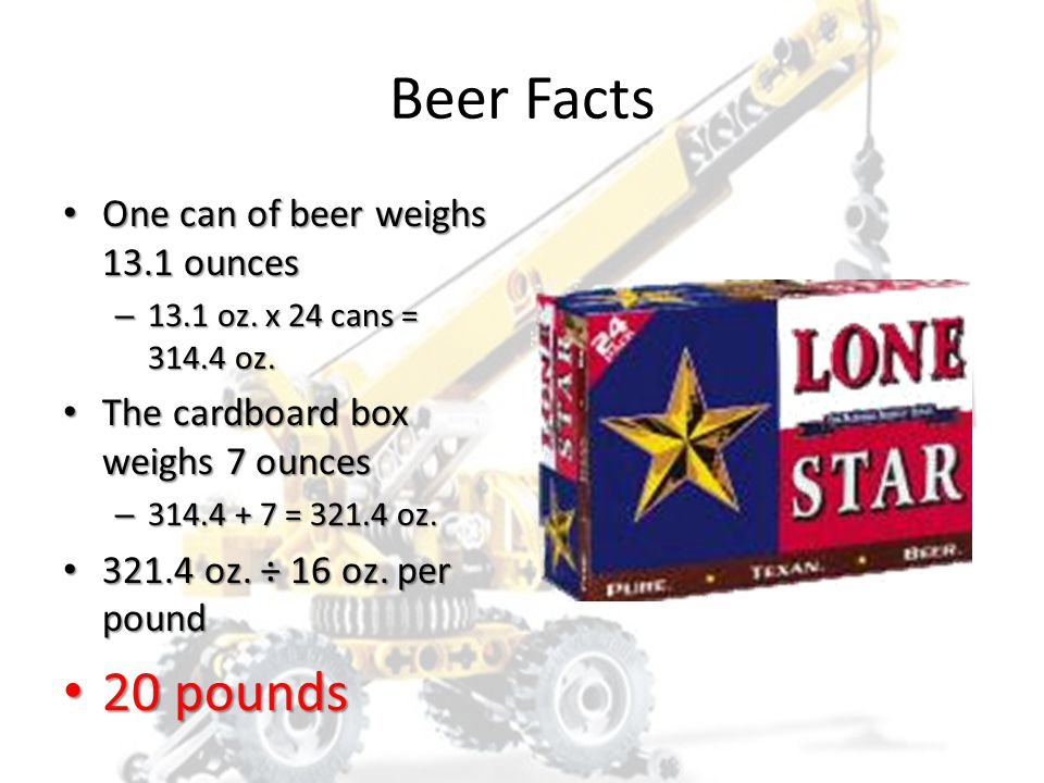 A 24-can case of beer weighs… 1. 10 pounds 2. 15 pounds 3. 20 pounds 4. 25 pounds