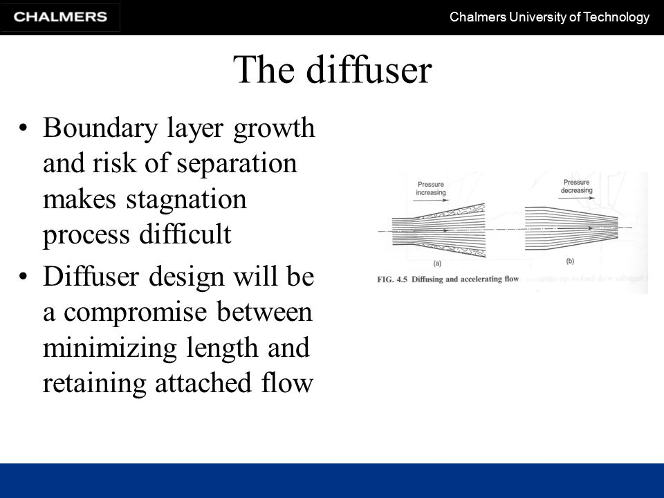 Chalmers University of Technology The diffuser Boundary layer growth and risk of separation makes stagnation process difficult Diffuser design will be