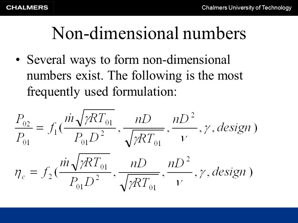 Chalmers University of Technology Non-dimensional numbers Several ways to form non-dimensional numbers exist. The following is the most frequently use