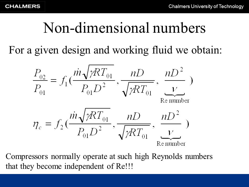 Chalmers University of Technology Non-dimensional numbers For a given design and working fluid we obtain: Compressors normally operate at such high Re