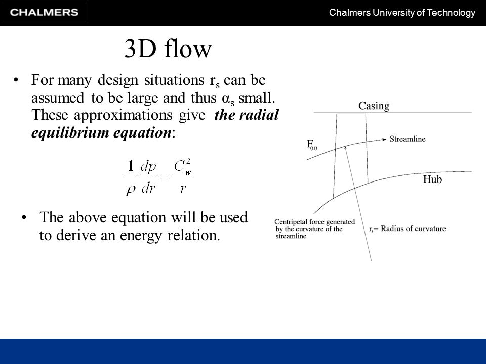 Chalmers University of Technology Learning goals Have a basic understanding of how cooling is introduced in gas turbines Be familiar with the underlying theory and know what assumptions the radial equilibrium design principle is based on Have some knowledge about –the use and development of radial compressor –the physics governing the diffuser and vaneless space Understand what are the basis for compressor and turbine maps.