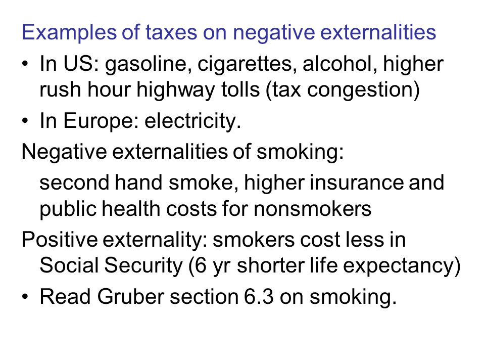 Examples of taxes on negative externalities In US: gasoline, cigarettes, alcohol, higher rush hour highway tolls (tax congestion) In Europe: electricity.