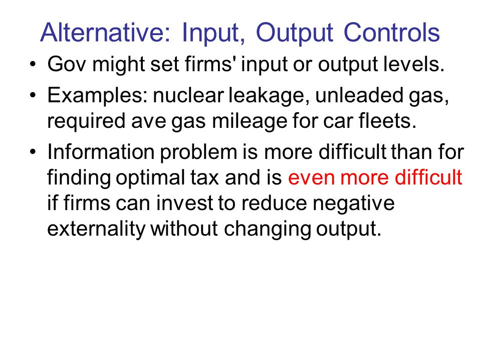 Alternative: Input, Output Controls Gov might set firms input or output levels.