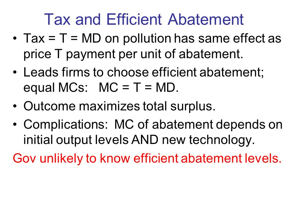 Tax and Efficient Abatement Tax = T = MD on pollution has same effect as price T payment per unit of abatement.
