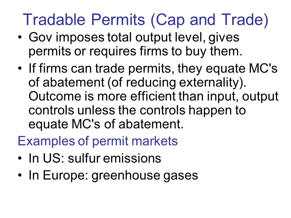 Tradable Permits (Cap and Trade) Gov imposes total output level, gives permits or requires firms to buy them.