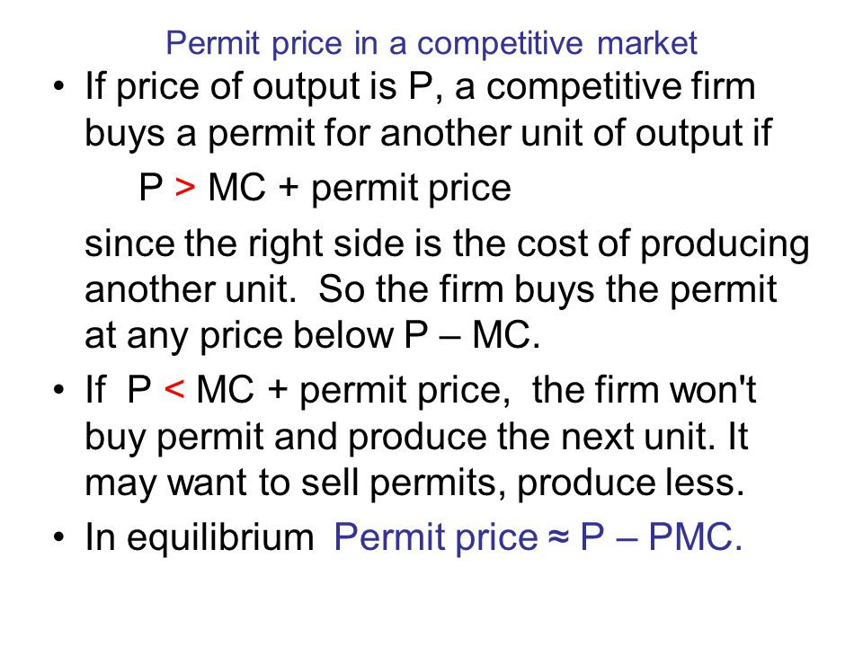 Permit price in a competitive market If price of output is P, a competitive firm buys a permit for another unit of output if P > MC + permit price since the right side is the cost of producing another unit.