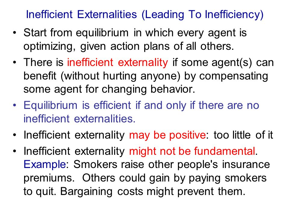Inefficient Externalities (Leading To Inefficiency) Start from equilibrium in which every agent is optimizing, given action plans of all others.