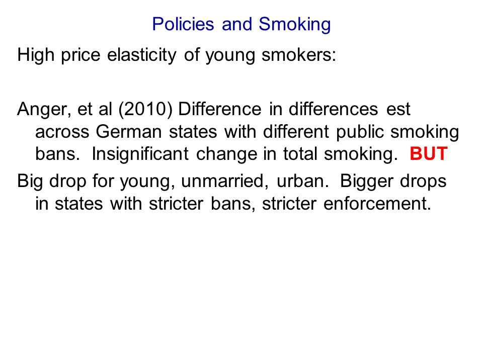 Policies and Smoking High price elasticity of young smokers: Anger, et al (2010) Difference in differences est across German states with different public smoking bans.