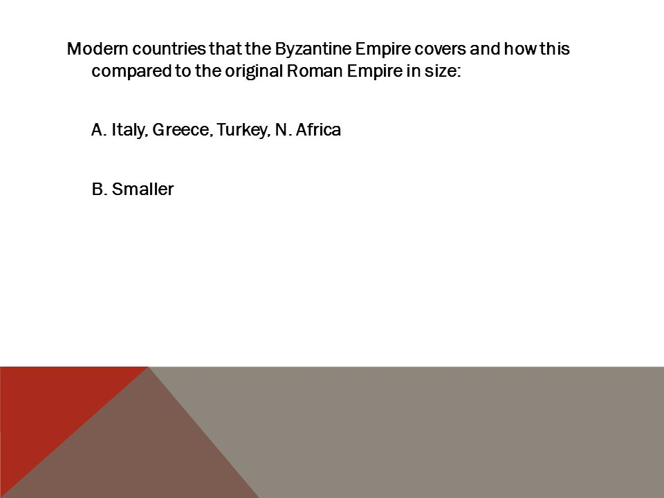 Modern countries that the Byzantine Empire covers and how this compared to the original Roman Empire in size: A. Italy, Greece, Turkey, N. Africa B. S