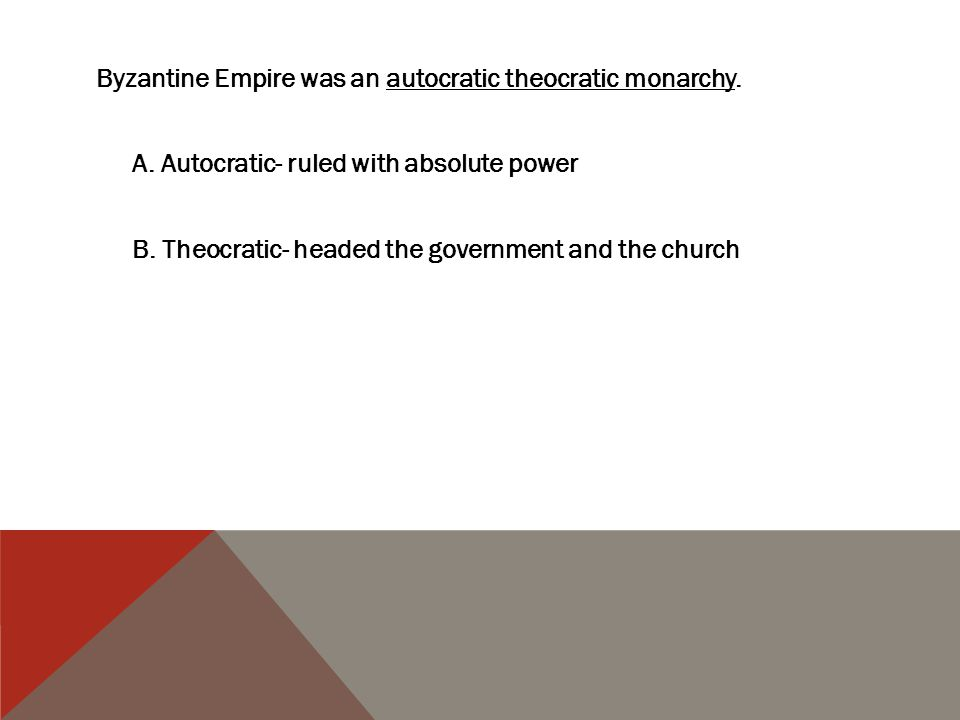 Byzantine Empire was an autocratic theocratic monarchy. A. Autocratic- ruled with absolute power B. Theocratic- headed the government and the church