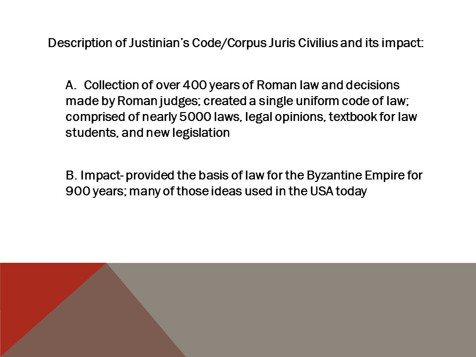 Description of Justinian's Code/Corpus Juris Civilius and its impact: A. Collection of over 400 years of Roman law and decisions made by Roman judges;