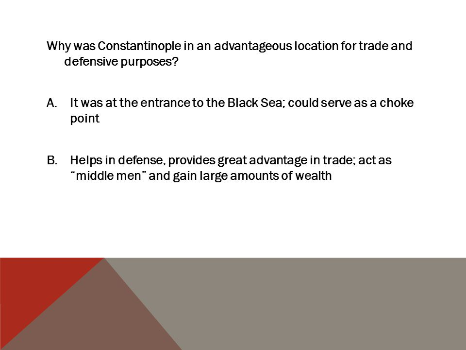 Why was Constantinople in an advantageous location for trade and defensive purposes? A.It was at the entrance to the Black Sea; could serve as a choke