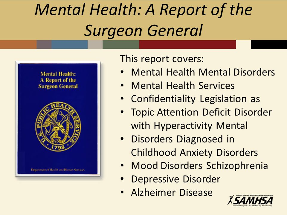 Mental Health: A Report of the Surgeon General This report covers: Mental Health Mental Disorders Mental Health Services Confidentiality Legislation as Topic Attention Deficit Disorder with Hyperactivity Mental Disorders Diagnosed in Childhood Anxiety Disorders Mood Disorders Schizophrenia Depressive Disorder Alzheimer Disease