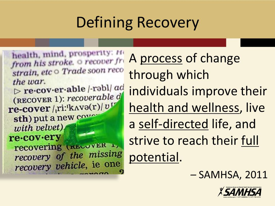 Defining Recovery A process of change through which individuals improve their health and wellness, live a self-directed life, and strive to reach thei