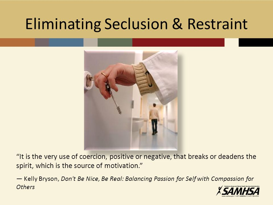 Eliminating Seclusion & Restraint It is the very use of coercion, positive or negative, that breaks or deadens the spirit, which is the source of motivation. ― Kelly Bryson, Don t Be Nice, Be Real: Balancing Passion for Self with Compassion for Others