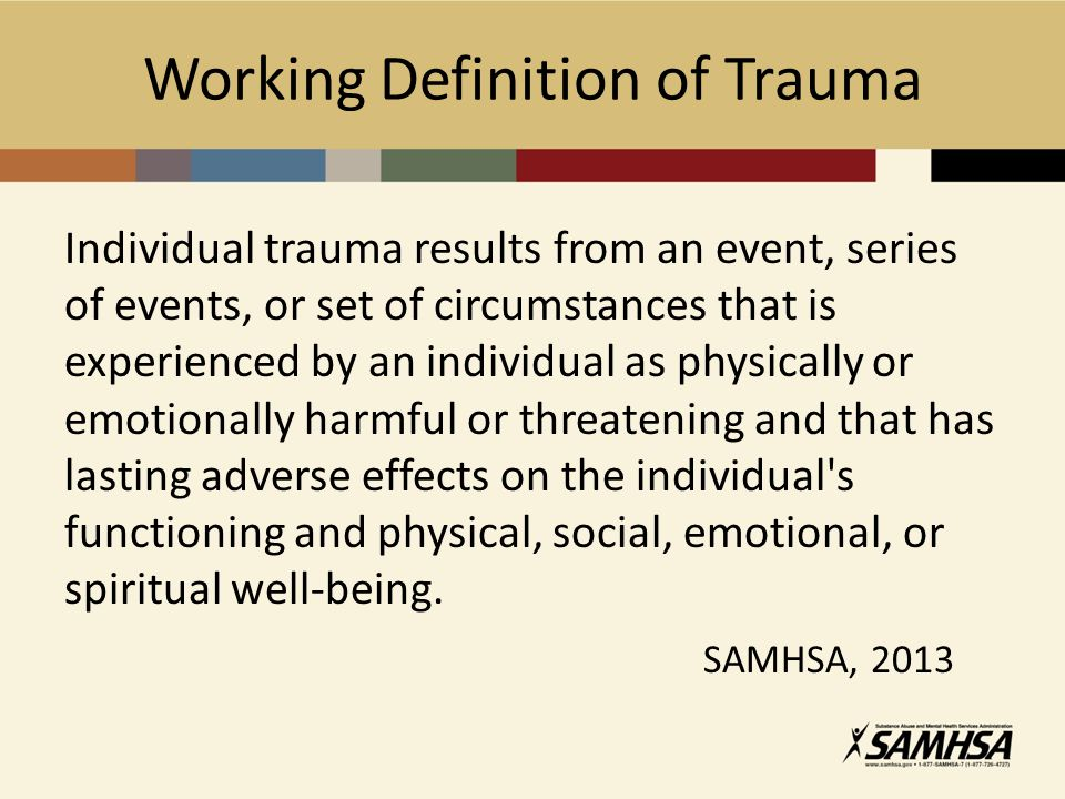 Working Definition of Trauma Individual trauma results from an event, series of events, or set of circumstances that is experienced by an individual a