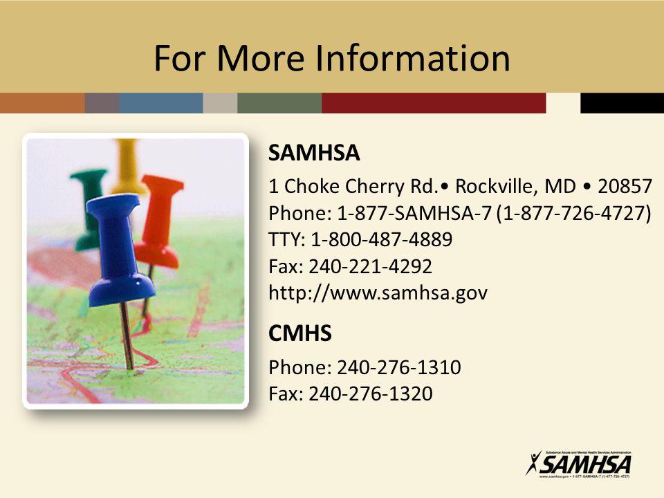 For More Information SAMHSA 1 Choke Cherry Rd. Rockville, MD 20857 Phone: 1-877-SAMHSA-7 (1-877-726-4727) TTY: 1-800-487-4889 Fax: 240-221-4292 http:/