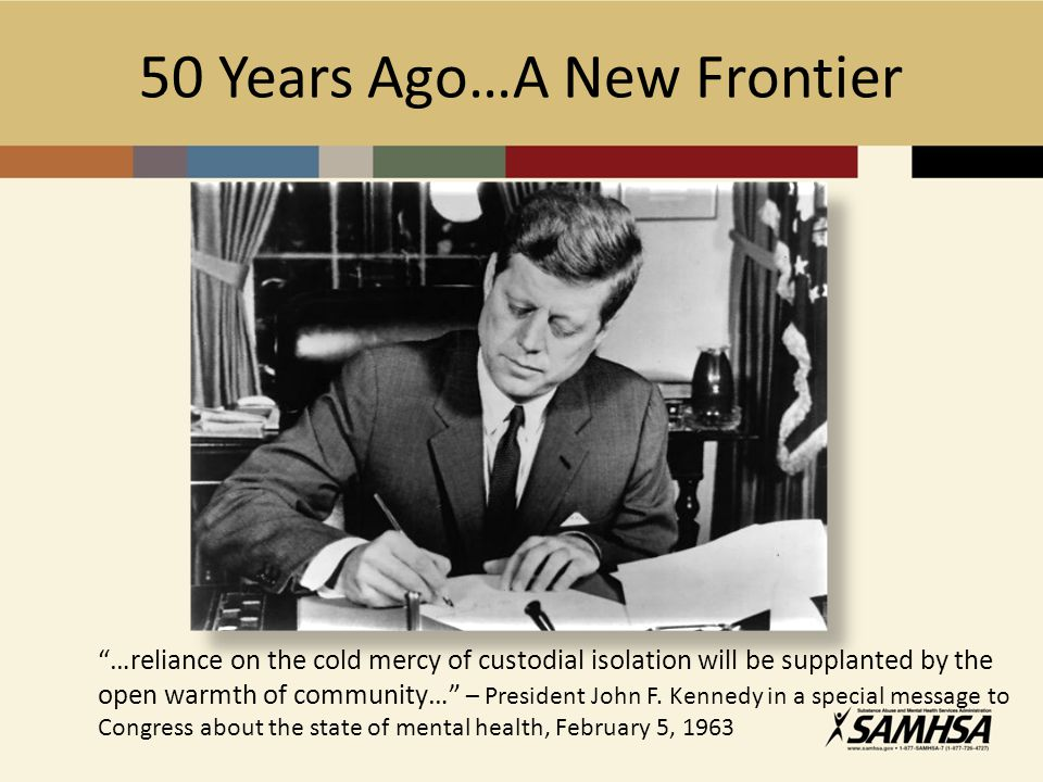 50 Years Ago…A New Frontier …reliance on the cold mercy of custodial isolation will be supplanted by the open warmth of community… – President John F.