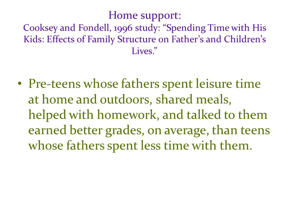 Home support: Cooksey and Fondell, 1996 study: Spending Time with His Kids: Effects of Family Structure on Father's and Children's Lives. Pre-teens whose fathers spent leisure time at home and outdoors, shared meals, helped with homework, and talked to them earned better grades, on average, than teens whose fathers spent less time with them.