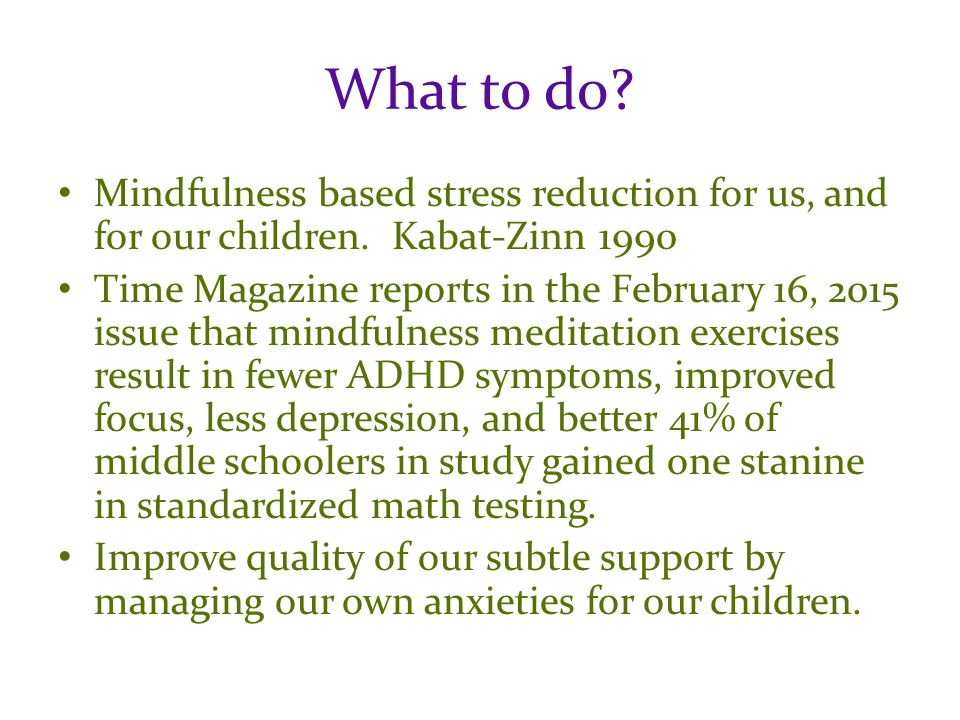 What to do. Mindfulness based stress reduction for us, and for our children.