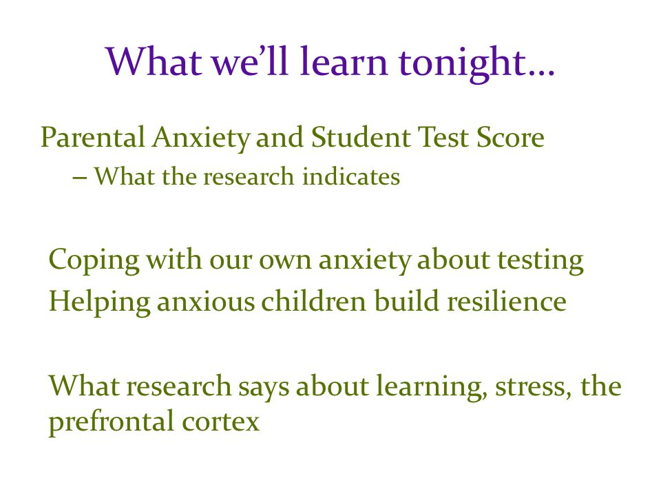 What we'll learn tonight… Parental Anxiety and Student Test Score – What the research indicates Coping with our own anxiety about testing Helping anxious children build resilience What research says about learning, stress, the prefrontal cortex