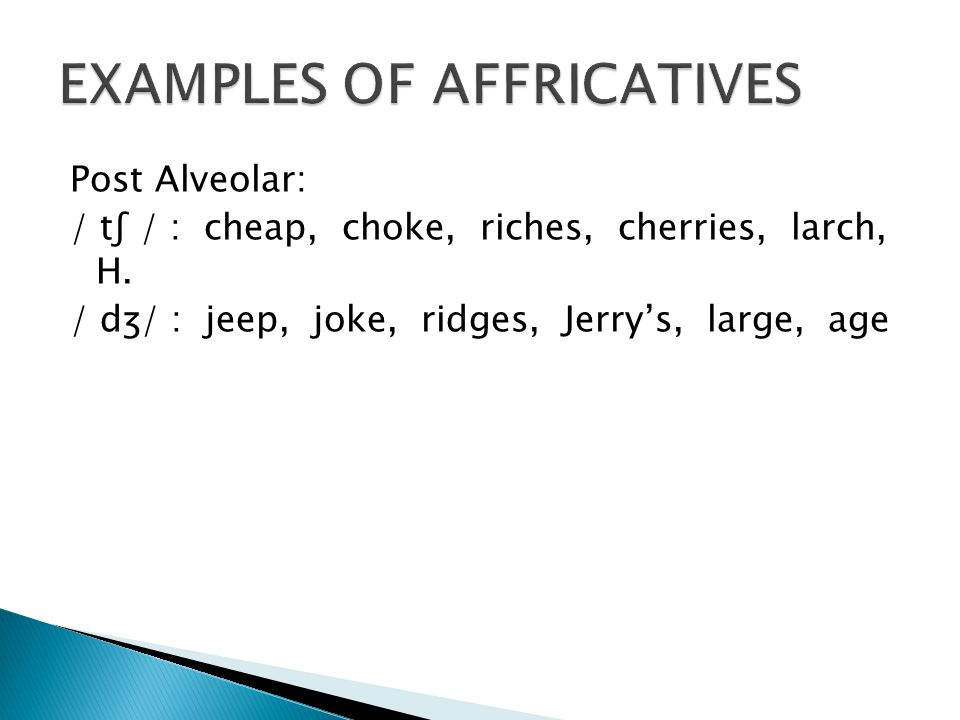 Post Alveolar: / tʃ / : cheap, choke, riches, cherries, larch, H.