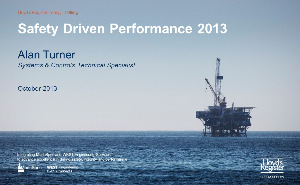 Lloyd's Register Energy - Drilling Integrating ModuSpec and WEST Engineering Services to advance excellence in drilling safety, integrity and performance Safety Driven Performance 2013 Alan Turner Systems & Controls Technical Specialist October 2013