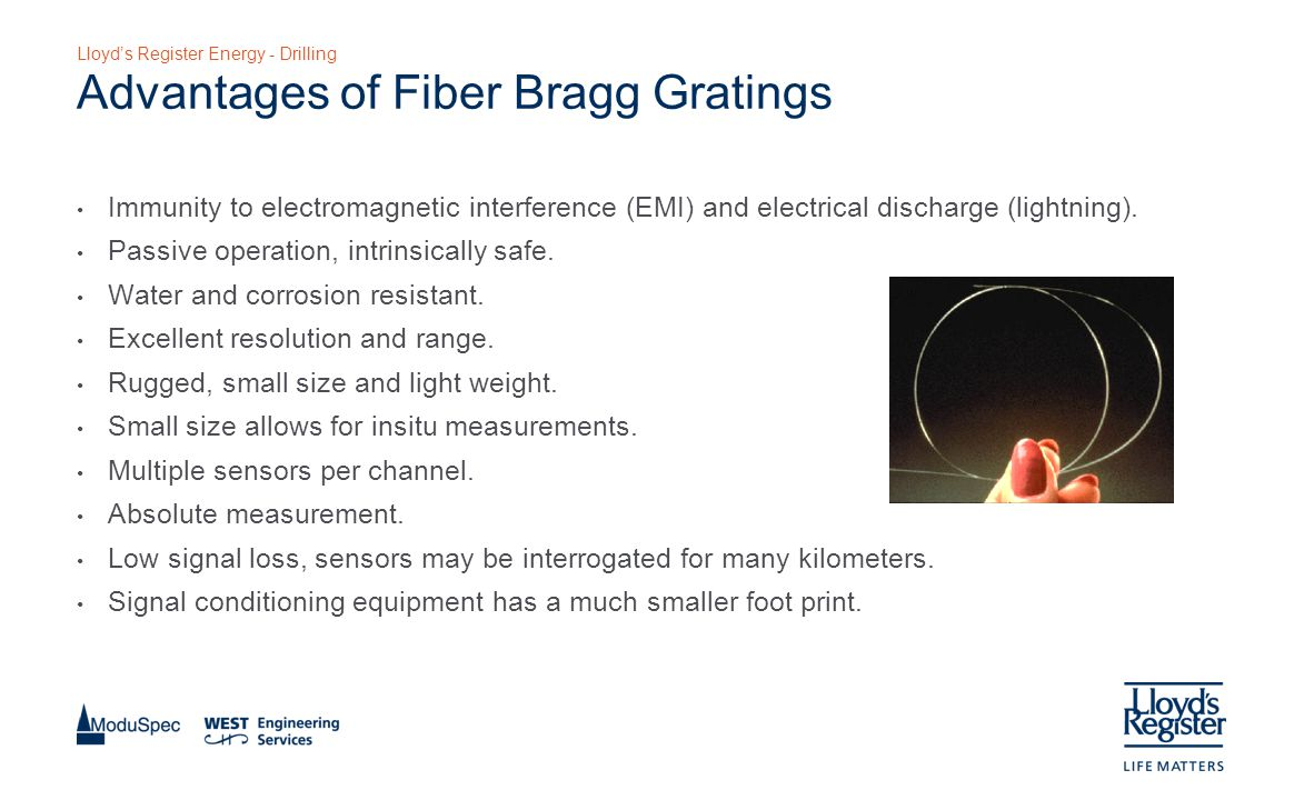 Lloyd's Register Energy - Drilling Advantages of Fiber Bragg Gratings Immunity to electromagnetic interference (EMI) and electrical discharge (lightning).