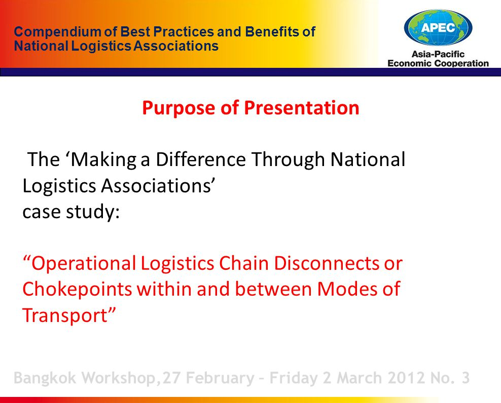Compendium of Best Practices and Benefits of National Logistics Associations Purpose of Presentation The 'Making a Difference Through National Logistics Associations' case study: Operational Logistics Chain Disconnects or Chokepoints within and between Modes of Transport Bangkok Workshop,27 February – Friday 2 March 2012 No.