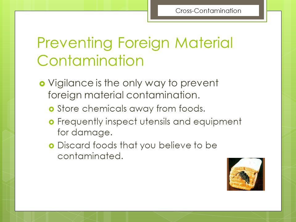 Preventing Foreign Material Contamination  Vigilance is the only way to prevent foreign material contamination.  Store chemicals away from foods. 