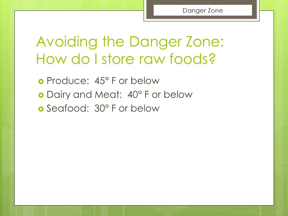 Avoiding the Danger Zone: How do I store raw foods?  Produce: 45° F or below  Dairy and Meat: 40° F or below  Seafood: 30° F or below Danger Zone