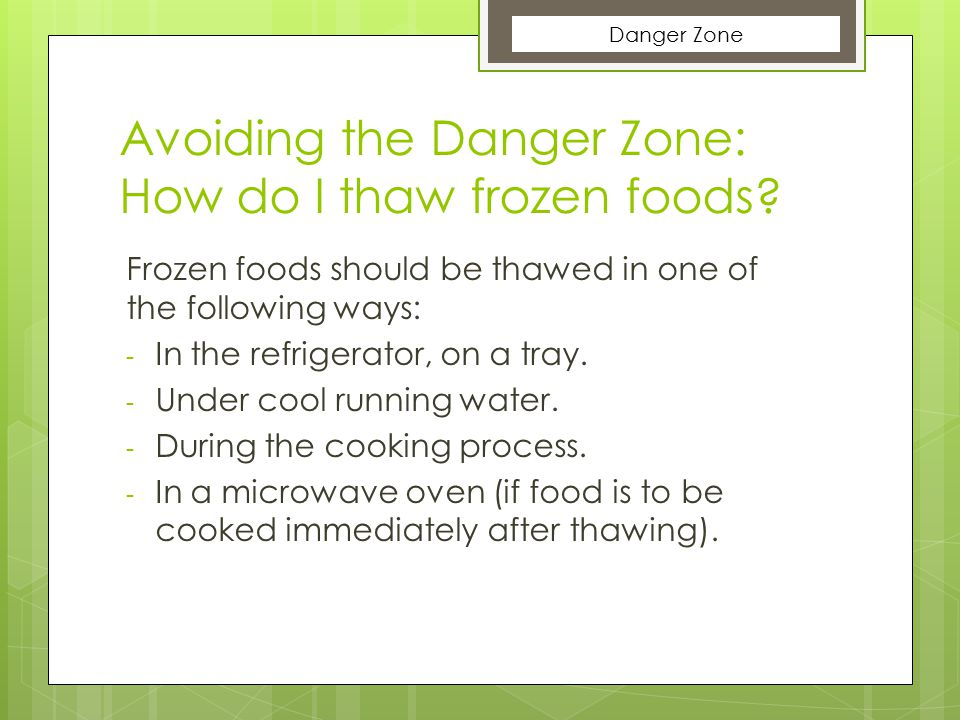 Avoiding the Danger Zone: How do I thaw frozen foods? Frozen foods should be thawed in one of the following ways: - In the refrigerator, on a tray. -
