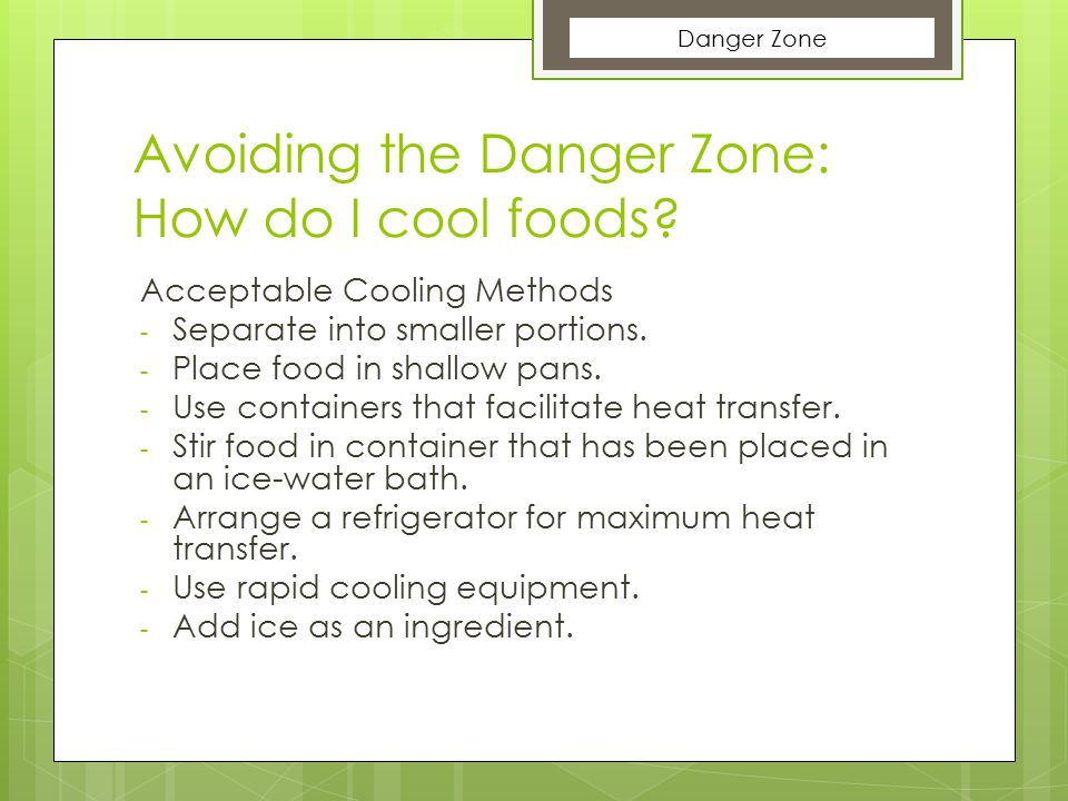 Avoiding the Danger Zone: How do I cool foods? Acceptable Cooling Methods - Separate into smaller portions. - Place food in shallow pans. - Use contai