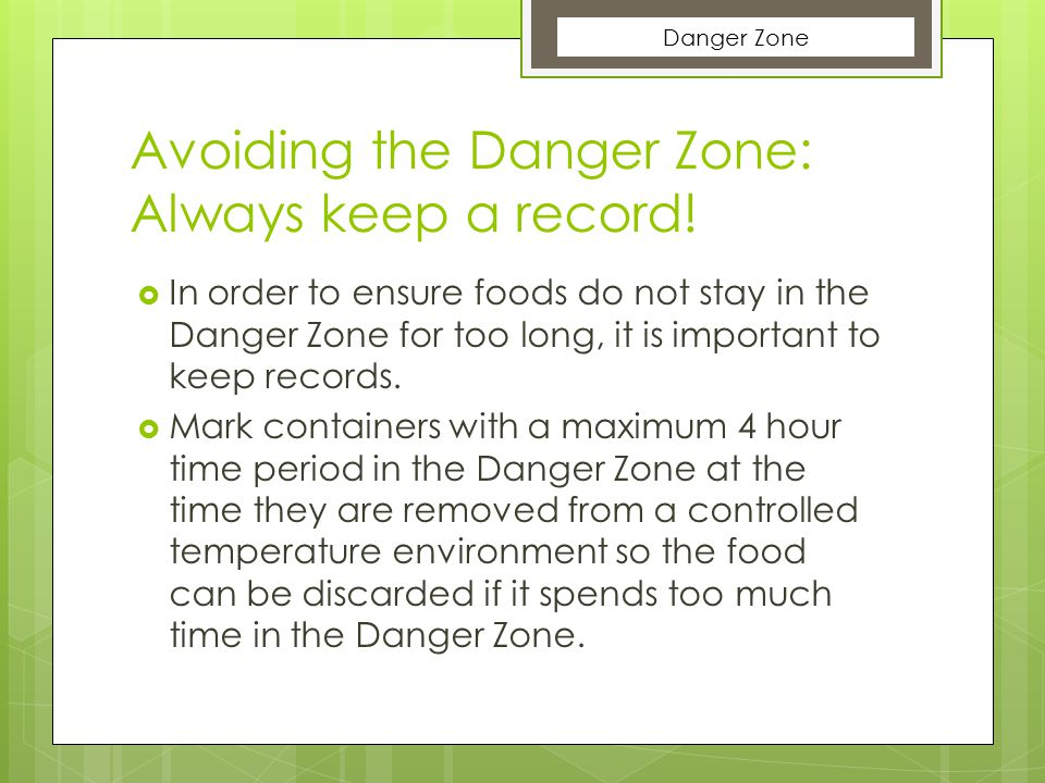 Avoiding the Danger Zone: Always keep a record!  In order to ensure foods do not stay in the Danger Zone for too long, it is important to keep record