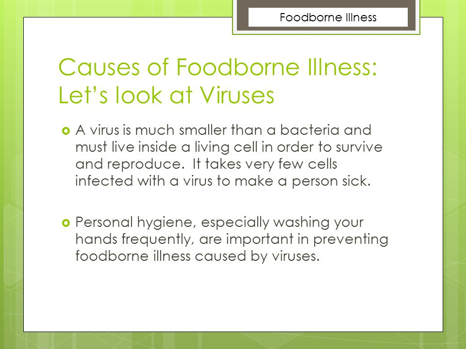 Causes of Foodborne Illness: Let's look at Viruses  A virus is much smaller than a bacteria and must live inside a living cell in order to survive an