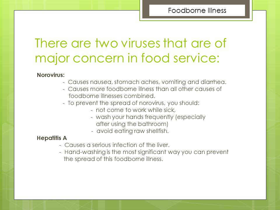 There are two viruses that are of major concern in food service: Norovirus: - Causes nausea, stomach aches, vomiting and diarrhea. - Causes more foodb